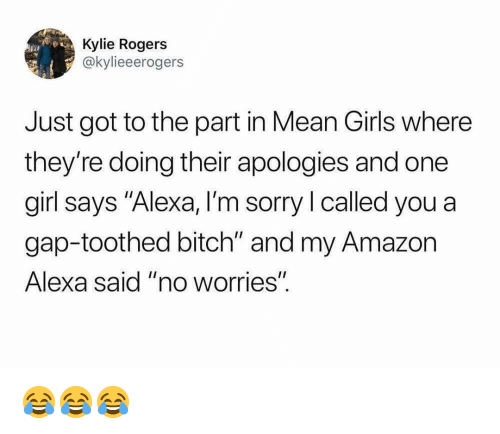"""Mean Girls: Kylie Rogers  @kylieeerogers  Just got to the part in Mean Girls where  they're doing their apologies and one  girl says """"Alexa, I'm sorry I called you a  gap-toothed bitch"""" and my Amazon  Alexa said """"no worrieS""""  I1 😂😂😂"""