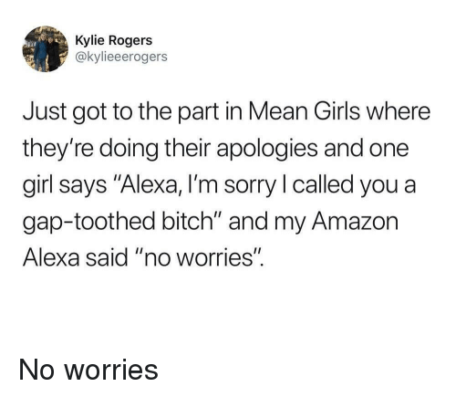 """Mean Girls: Kylie Rogers  @kylieeerogers  Just got to the part in Mean Girls where  they're doing their apologies and one  girl says """"Alexa, I'm sorry l called you a  gap-toothed bitch"""" and my Amazon  Alexa said """"no worries"""" No worries"""