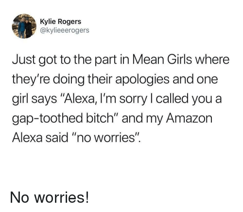 """Mean Girls: Kylie Rogers  @kylieeerogers  Just got to the part in Mean Girls where  they're doing their apologies and one  girl says """"Alexa, I'm sorry l called you a  gap-toothed bitch"""" and my Amazon  Alexa said """"no worries"""". No worries!"""