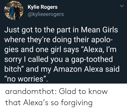 """Mean Girls: Kylie Rogers  @kylieeerogers  Just got to the part in Mean Girls  where they're doing their apolo-  gies and one girl says """"Alexa, l'm  sorry I called you a gap-toothed  bitch"""" and my Amazon Alexa said  no worries arandomthot:  Glad to know that Alexa's so forgiving"""