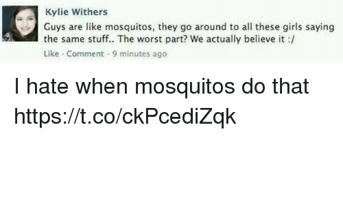 Funny, Girls, and The Worst: Kylie Withers  Guys are like mosquitos, they go around to all these girls saying  the same stuff.. The worst part? we actually believe it :/  Like-Comment-9 minutes ago I hate when mosquitos do that https://t.co/ckPcediZqk