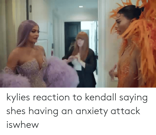 kendall: kylies reaction to kendall saying shes having an anxiety attack iswhew