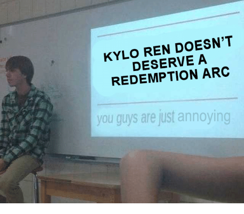 Kylo Ren: KYLO REN DOESN'T  DESERVE A  REDEMPTION ARC  you guys are just annoying
