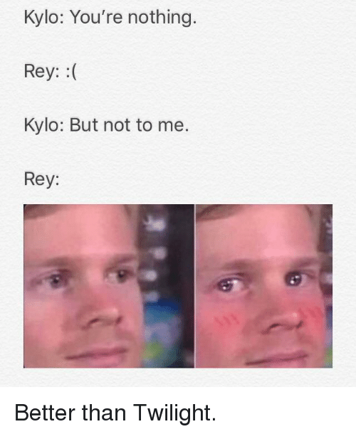 Twilight: Kylo: You're nothing.  Rey: :(  Kylo: But not to me.  Rey: Better than Twilight.