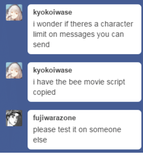 The Bee Movie Script: kyokoiwase  i wonder if theres a character  limit on messages you can  send  kyokoiwase  i have the bee movie script  copied  fujiwarazone  please test it on someone  else