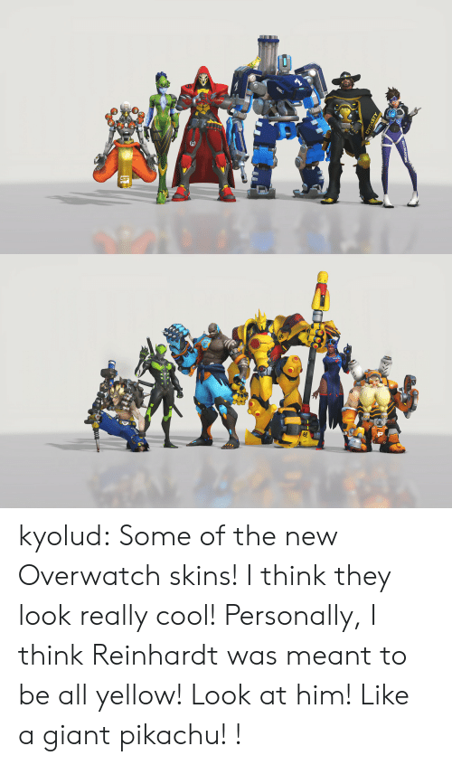 Reinhardt: kyolud: Some of the new Overwatch skins! I think they look really cool! Personally, I think Reinhardt was meant to be all yellow! Look at him! Like a giant pikachu! !
