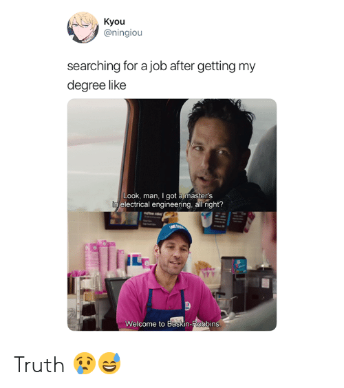 electrical: Kyou  @ningiou  searching for a job after getting my  degree like  Look, man, I got a master's  electrical engineering, all right?  ㄚㄚㄚ  Welcome to Baskin-Robbins Truth 😢😅
