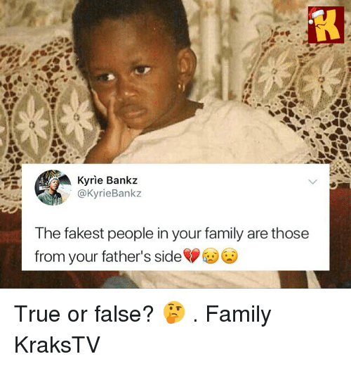 true or false: Kyrie Bankz  @KyrieBankz  The fakest people in your family are those  from your father's side True or false? 🤔 . Family KraksTV