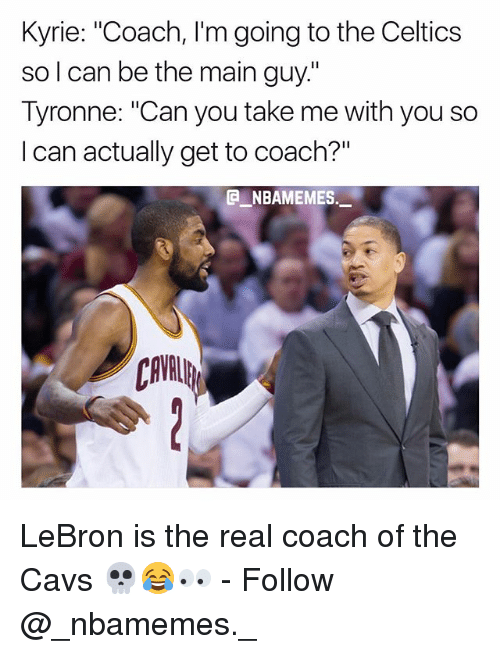 "Cavs, Memes, and Celtics: Kyrie: ""Coach, l'm going to the Celtics  so l can be the main guy.""  Tyronne: ""Can you take me with you so  I can actually get to coach?""  @ーNBAMEMES  ._.  CAVL LeBron is the real coach of the Cavs 💀😂👀 - Follow @_nbamemes._"