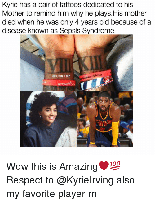 gianna: Kyrie has a pair of tattoos dedicated to his  Mother to remind him why he plays.His mother  died when he was only 4 years old because of a  disease known as Sepsis Syndrome  Gianna Aloisi  @DUNKFILMZ Wow this is Amazing❤️💯 Respect to @KyrieIrving also my favorite player rn