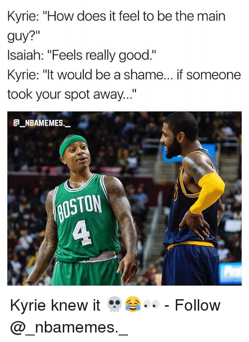 """Memes, Good, and 🤖: Kyrie: """"How does it feel to be the main  guy?""""  Isaiah: """"Feels really good.""""  Kyrie: """"It would be a shame... if someone  took your spot away...""""  @_ABAMEMEs._  OSTON  ㄈ Kyrie knew it 💀😂👀 - Follow @_nbamemes._"""