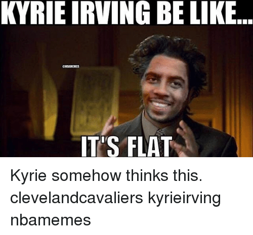 Kyrie Irving, Memes, and 🤖: KYRIE IRVING BELIKE  IT'S FLAT Kyrie somehow thinks this. clevelandcavaliers kyrieirving nbamemes