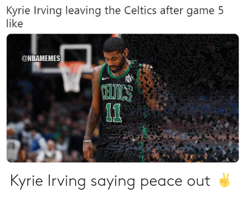 Celtics: Kyrie Irving leaving the Celtics after game 5  like  ONBAMEMES Kyrie Irving saying peace out ✌