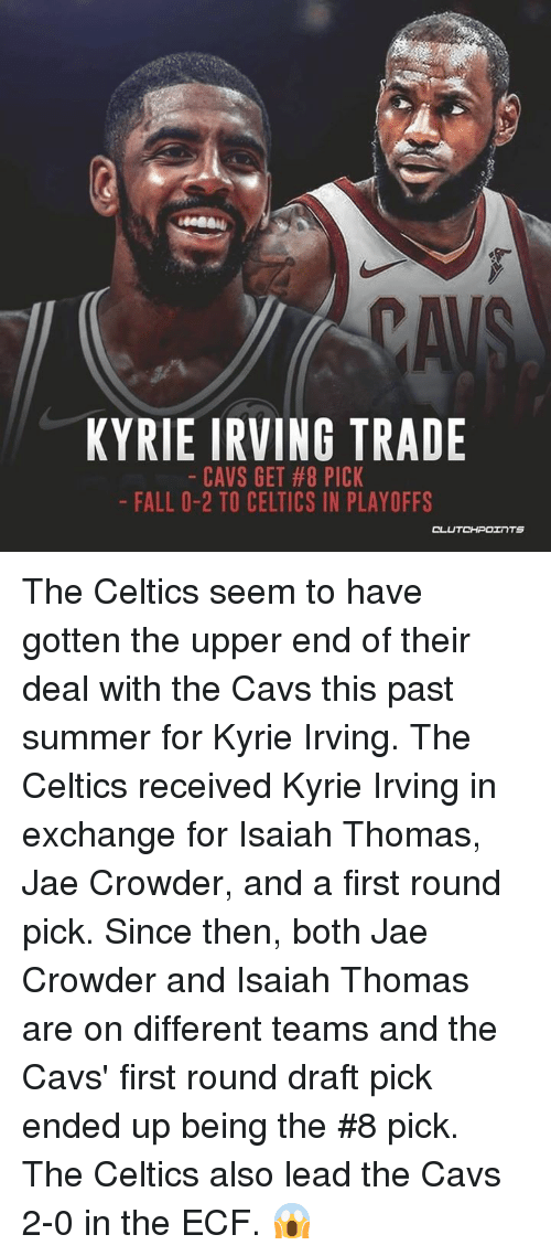 Jae Crowder: KYRIE IRVING TRADE  CAVS GET #8 PICK  FALL 0-2 TO CELTICS IN PLAYOFFS  OL The Celtics seem to have gotten the upper end of their deal with the Cavs this past summer for Kyrie Irving. The Celtics received Kyrie Irving in exchange for Isaiah Thomas, Jae Crowder, and a first round pick. Since then, both Jae Crowder and Isaiah Thomas are on different teams and the Cavs' first round draft pick ended up being the #8 pick. The Celtics also lead the Cavs 2-0 in the ECF. 😱