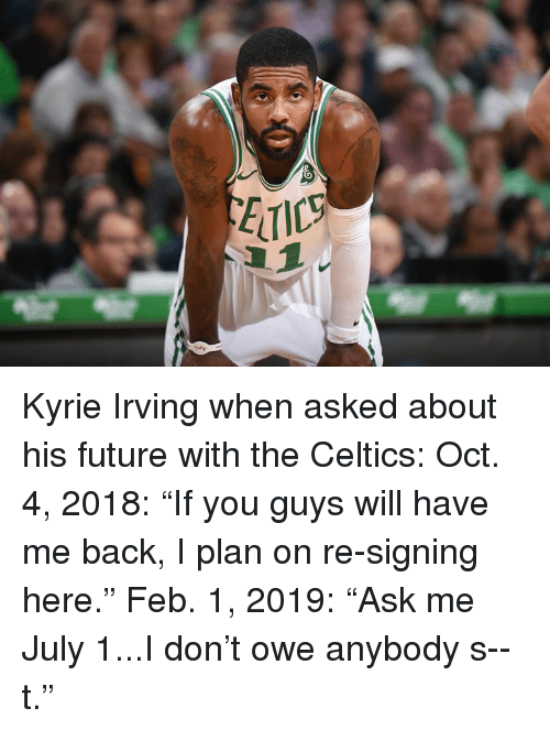"Irving: Kyrie Irving when asked about his future with the Celtics:   Oct. 4, 2018: ""If you guys will have me back, I plan on re-signing here.""  Feb. 1, 2019: ""Ask me July 1...I don't owe anybody s--t."""