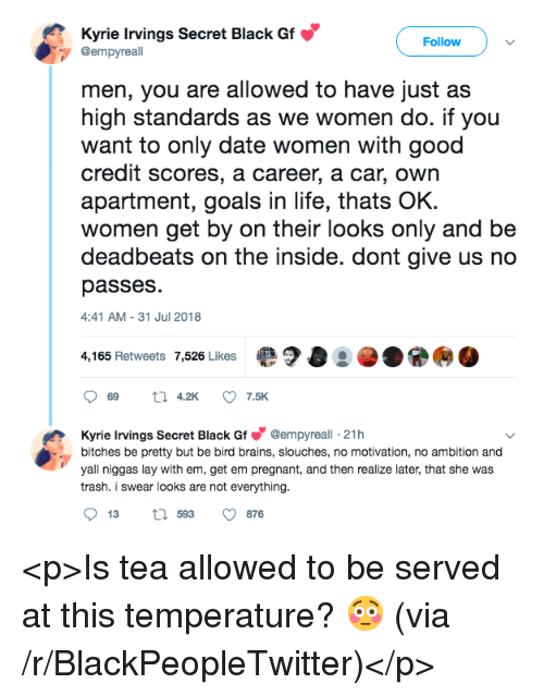 Blackpeopletwitter, Brains, and Goals: Kyrie Irvings Secret Black Gf  @empyreall  Follow  men, you are allowed to have just a:s  high standards as we women do. if you  want to only date women with good  credit scores, a career, a car, own  apartment, goals in life, thats OK  women get by on their looks only and be  deadbeats on the inside. dont give us no  passes  :41 AM-31 Jul 2018  4,165 Retweets 7,526 Likes  ·?O···  Kyrie Irvings Secret Black Gf@empyreall 21h  bitches be pretty but be bird brains, slouches, no motivation, no ambition and  yall niggas lay with em, get em pregnant, and then realize later, that she was  trash. i swear looks are not everything  13  593  876 <p>Is tea allowed to be served at this temperature? 😳 (via /r/BlackPeopleTwitter)</p>