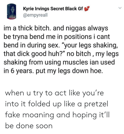 """kyrie: Kyrie Irvings Secret Black Gf  @empyreall  im a thick bitch. and niggas always  be tryna bend me in positions i cant  bend in during sex. """"your legs shaking,  that dick good huh?"""" no bitch , my legs  shaking from using muscles ian used  in 6 years. put my legs down hoe. when u try to act like you're into it folded up like a pretzel fake moaning and hoping it'll be done soon"""