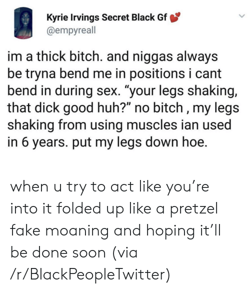 """kyrie: Kyrie Irvings Secret Black Gf  @empyreall  im a thick bitch. and niggas always  be tryna bend me in positions i cant  bend in during sex. """"your legs shaking,  that dick good huh?"""" no bitch , my legs  shaking from using muscles ian used  in 6 years. put my legs down hoe. when u try to act like you're into it folded up like a pretzel fake moaning and hoping it'll be done soon (via /r/BlackPeopleTwitter)"""