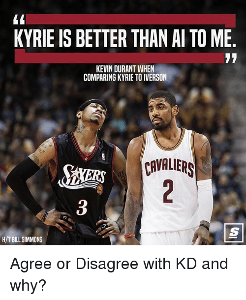 Kevin Durant, Memes, and Cavaliers: KYRIE IS BETTER THAN AI TO ME  KEVIN DURANT WHEN  COMPARINGKYRIE TOIVERSON  CAVALIERS  H/T BILL SIMMONS Agree or Disagree with KD and why?