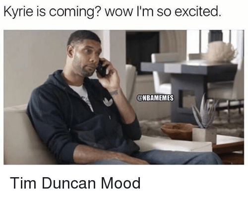 Mood, Nba, and Tim Duncan: Kyrie is coming? wow I'm so excited.  @NBAMEMES Tim Duncan Mood