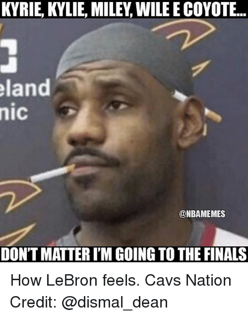 nics: KYRIE, KYLIE, MILEY, WILE E COYOTE...  land  nic  @NBAMEMES  DON'T MATTER I'M GOING TO THE FINALS How LeBron feels. Cavs Nation Credit: @dismal_dean
