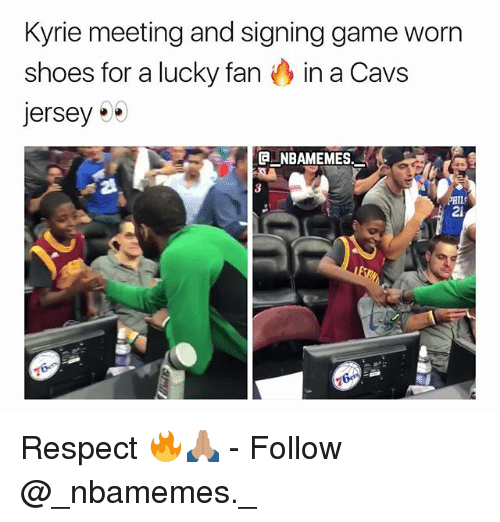Cavs, Memes, and Respect: Kyrie meeting and signing game worn  shoes for a lucky fan in a Cavs  jersey .  e_NBAMEMES.  PHIL  2i Respect 🔥🙏🏽 - Follow @_nbamemes._