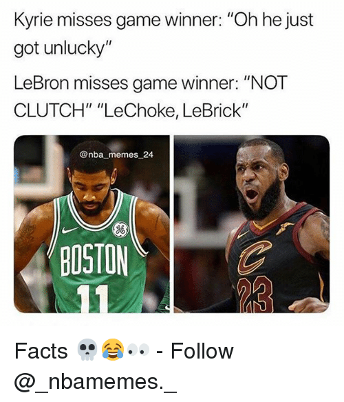 "Facts, Memes, and Nba: Kyrie misses game winner: ""Oh he just  got unlucky""  LeBron misses game winner: ""NOT  CLUTCH"" ""LeChoke, LeBrick""  @nba memes 24  BOSTON Facts 💀😂👀 - Follow @_nbamemes._"