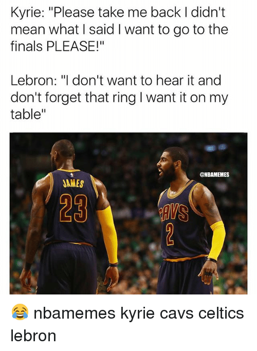 """cavs celtics: Kyrie: """"Please take me back I didn't  mean what I said I want to go to the  finals PLEASE!""""  Lebron: """"I don't want to hear it and  don't forget that ring I want it on my  table""""  @NBAMEMES  JAMES  29 😂 nbamemes kyrie cavs celtics lebron"""
