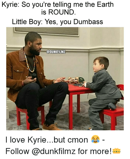 yes-you: Kyrie: So you're telling me the Earth  is ROUND  Little Boy: Yes, you Dumbass  @DUNKFILMZ I love Kyrie...but cmon 😂 - Follow @dunkfilmz for more!👑
