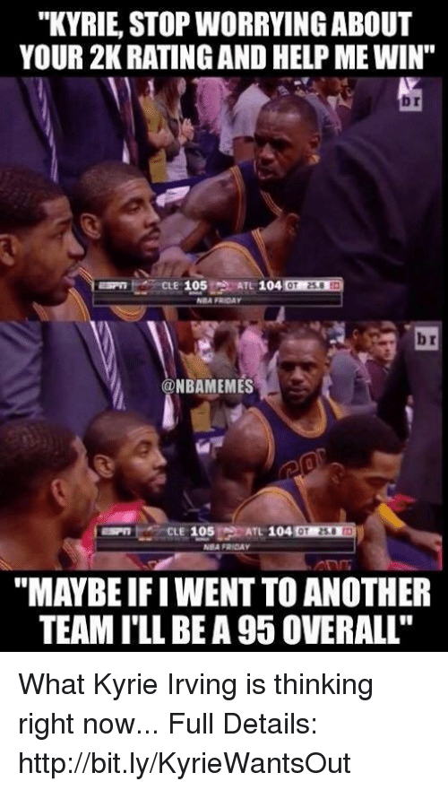 "Friday, Kyrie Irving, and Nba: ""KYRIE, STOP WORRYING ABOUT  YOUR 2K RATING AND HELP ME WIN""  br  NBA FRIDAY  b r  @NBAMEMES  ""MAYBE IFI WENT TO ANOTHER  TEAM ILL BE A 95 0VERALL"" What Kyrie Irving is thinking right now...  Full Details: http://bit.ly/KyrieWantsOut"