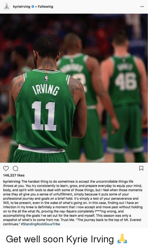 "ifs: kyrieirving.Following  146,327 likes  kyrieirving The hardest thing to do sometimes is accept the uncontrollable things life  throws at you. You try consistently to learn, grow, and prepare everyday to equip your mind,  body, and spirit with tools to deal with some of those things, but I feel when those moments  arise they all give you a sense of unfulfillment, simply because it puts some of your  professional journey and goals on a brief hold. It's simply a test of your perseverance and  Will, to be present, even in the wake of what's going on. In this case, finding out I have an  infection in my knee is definitely a moment that I now accept and move past without holding  on to the all the what ifs, proving the nay-Sayers completely fing wrong, and  accomplishing the goals I've set out for the team and myself. This season was only a  snapshot of what's to come from me. Trust Me. ""The journey back to the top of Mt. Everest  continues."" Get well soon Kyrie Irving 🙏"