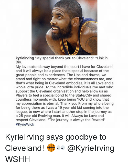 "25 Years Old: kyrieirving ""My special thank you to Cleveland"" *Link in  Bio.  My love extends way beyond the court I have for Cleveland  and it will always be a place thats special because of the  great people and experiences. The Ups and downs, we  stand and fight no matter what the circumstances are, and  that's what being in Cleveland embodies, it is all Love and a  whole lotta pride. To the incredible individuals I've met who  support the Cleveland organization and help allow us as  Players to feel a special bond to the State/City and shared  countless moments with, keep being YOU and know that  my appreciation is eternal. Thank you From my whole being  for being there as I was a 19 year old kid coming into the  league, to now where I start another step in the journey as  a 25 year old Evolving man. It will Always be Love and  respect Cleveland. ""The journey is always the Reward""  KyrieIrving says goodbye to Cleveland! 🏀👀 @KyrieIrving WSHH"