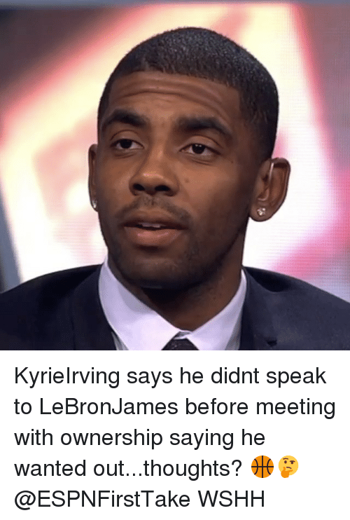 Memes, Wshh, and 🤖: KyrieIrving says he didnt speak to LeBronJames before meeting with ownership saying he wanted out...thoughts? 🏀🤔 @ESPNFirstTake WSHH
