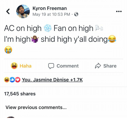 freeman: Kyron Freeman  May 19 at 10:53 PM  <  AC on high  Fan on high  I'm high  shid high y'all doing  Share  Haha  Comment  SH You, Jasmine Dènise+1.7K  17,545 shares  View previous comments...