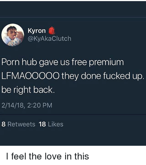 Love, Memes, and Porn Hub: Kyron  @KyAkaClutch  Porn hub gave us free premium  LFMAOOOO0 they done fucked up  be right back  2/14/18, 2:20 PM  8 Retweets 18 Likes I feel the love in this