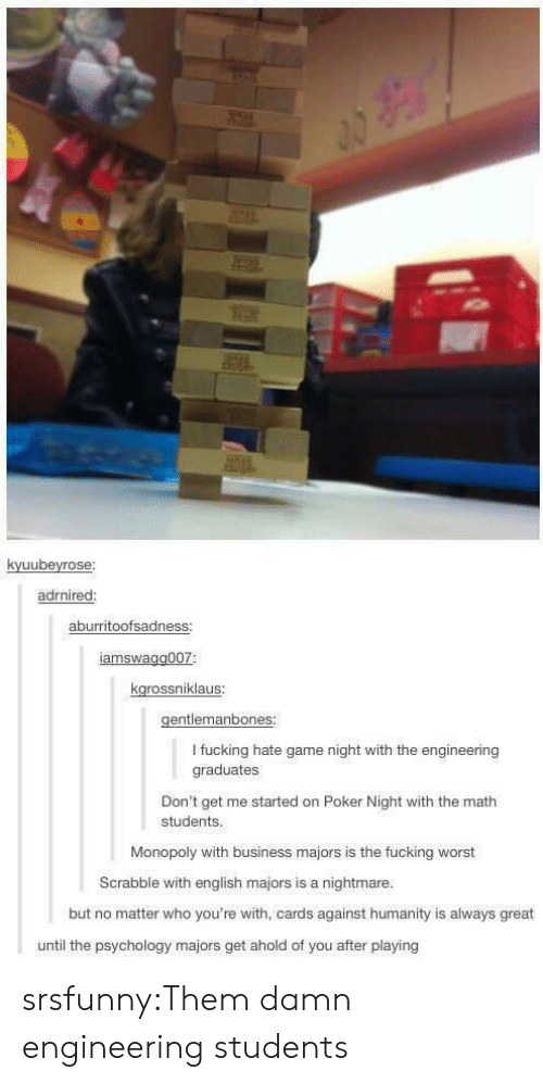 Psychology: kyuubeyrose:  adrnired:  aburritoofsadness:  amswagg007:  kgrossniklaus:  gentlemanbones:  I fucking hate game night with the engineering  graduates  Don't get me started on Poker Night with the math  students.  Monopoly with business majors is the fucking worst  Scrabble with english majors is a nightmare.  but no matter who you're with, cards against humanity is always great  until the psychology majors get ahold of you after playing srsfunny:Them damn engineering students
