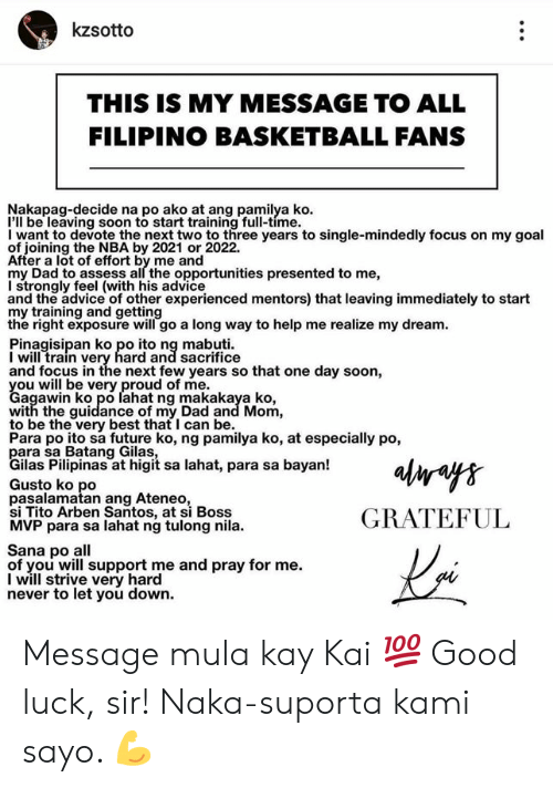 devote: kzsotto  THIS IS MY MESSAGE TO ALL  FILIPINO BASKETBALL FANS  Nakapag-decide na po ako at ang pamilya ko  I'll be leaving soon to start training full-time.  I want to devote the next two to three years to single-mindedly focus on my goal  of joining the NBA by 2021 or 2022.  After a lot of effort by me and  my Dad to assess all the opportunities presented to me,  I strongly feel (with his advice  and the advice of other experienced mentors) that leaving immediately to start  my training and getting  the right exposure will go a long way to help me realize my dream  Pinagisipan ko po ito ng mabuti  I will train very hard and sacrifice  and focus in the next few years so that one day soon,  Cagwwibko ero lahat ng makakaya ko  agawin ko po lahat ng makakaya ko,  with the guidance of my Dad and Mom,  to be the very best that I can be.  Para po ito sa future ko, ng pamilya ko, at especially po,  ilas Pilipinas at higit sa lahat, para sa bayan!  Gusto ko po  pasalamatan ang Ateneo  si Tito Arben Santos, at si Boss  MVP para sa lahat ng tulong nila.  GRATEFUL  Sana po all  of you will support me and pray for me.  I will strive very hard  never to let you down. Message mula kay Kai 💯 Good luck, sir! Naka-suporta kami sayo. 💪