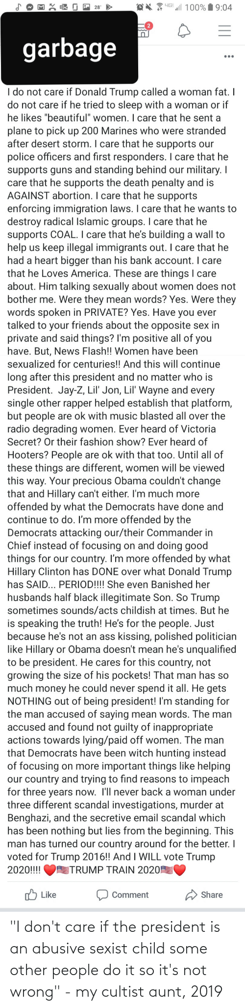 """Lil Jon: l 100% 9:04  28  garbage  •..  I do not care if Donald Trump called a woman fat. I  do not care if he tried to sleep with a woman or if  he likes """"beautiful"""" women. I care that he sent a  plane to pick up 200 Marines who were stranded  after desert storm. I care that he supports our  police officers and first responders. I care that he  supports guns and standing behind our military. I  care that he supports the death penalty and is  AGAINST abortion. I care that he supports  enforcing immigration laws. I care that he wants to  destroy radical Islamic groups. I care that he  supports COAL. I care that he's building a wall to  help us keep illegal immigrants out. I care that he  had a heart bigger than his bank account. I care  that he Loves America. These are things I care  about. Him talking sexually about women does not  bother me. Were they mean words? Yes. Were they  words spoken in PRIVATE? Yes. Have you ever  talked to your friends about the opposite sex in  private and said things? I'm positive all of you  have. But, News Flash!! Women have been  sexualized for centuries!! And this will continue  long after this president and no matter who is  President. Jay-Z, Lil' Jon, Lil' Wayne and every  single other rapper helped establish that platform,  but people are ok with music blasted all over the  radio degrading women. Ever heard of Victoria  Secret? Or their fashion show? Ever heard of  Hooters? People are ok with that too. Until all of  these things are different, women will be viewed  this way. Your precious Obama couldn't change  that and Hillary can't either. I'm much more  offended by what the Democrats have done and  continue to do. I'm more offended by the  Democrats attacking our/their Commander in  Chief instead of focusing on and doing good  things for our country. I'm more offended by what  Hillary Clinton has DONE over what Donald Trump  has SAID... PERIOD!!!! She even Banished her  husbands half black illegitimate Son. So Trump  sometimes"""
