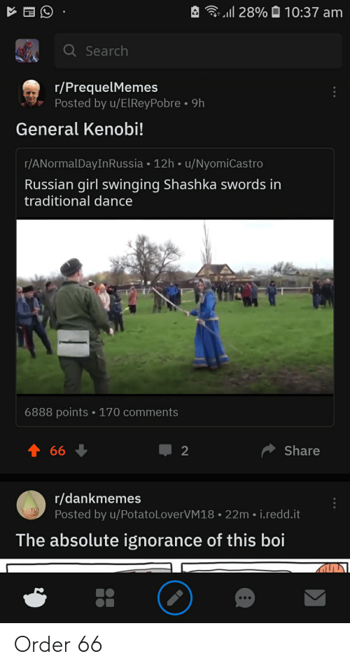 Russian Girl: l 28%  10:37 am  QSearch  r/PrequelMemes  Posted by u/ElRey Pobre 9h  General Kenobi!  r/ANormalDayIn Russia 12h u/NyomiCastro  Russian girl swinging Shashka swords in  traditional dance  6888 points 170 comments  t 66  Share  2  r/dankmemes  Posted by u/Potato LoverVM18  22m i.redd.it  The absolute ignorance of this boi Order 66