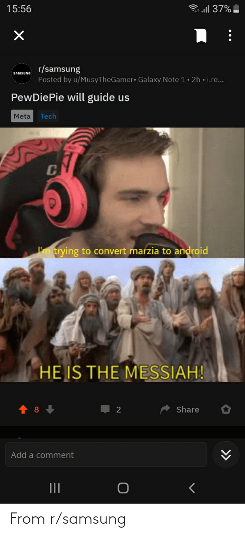 Galaxy Note: l 37%   15:56  r/samsung  Posted by u/MusyTheGamer• Galaxy Note 1 • 2h • i.re...  SAMSUNG  PewDiePie will guide us  Meta  Tech  I'm trying to convert marzia to android  HE IS THE MESSIAH!  Share  Add a comment  II  >> From r/samsung
