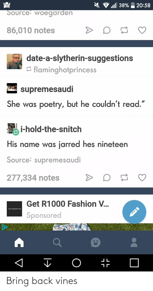 """Slytherin: l 38%  20:58  Source: woegarden  86,010 notes  date-a-slytherin-suggestions  S flaminghotprincess  E supremesaudi  She was poetry, but he couldn't read.""""  i-hold-the-snitch  His name was jarred hes nineteen  Source: supremesaudi  277,334 notes  Get R1000 Fashion V...  TRUWORTHS  Sponsored  ir Bring back vines"""