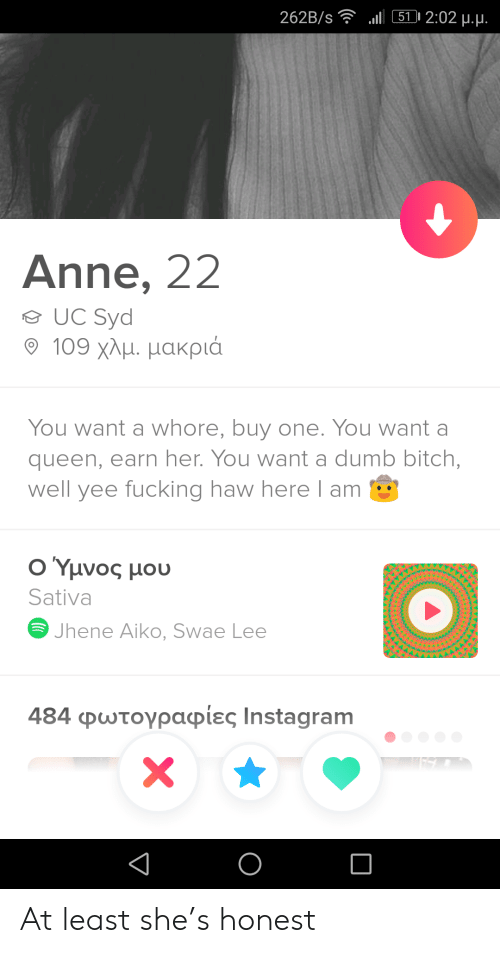 anne: l 511 2:02 u.u.  262B/s  Anne, 22  UC Syd  109 χλμ. μακριά  You want a whore, buy one. You want a  queen, earn her. You want a dumb bitch,  well yee fucking haw here l am  Ο Υμνος μου  Sativa  Jhene Aiko, Swae Lee  484 φωτογραφίες Ιnstagram  X At least she's honest