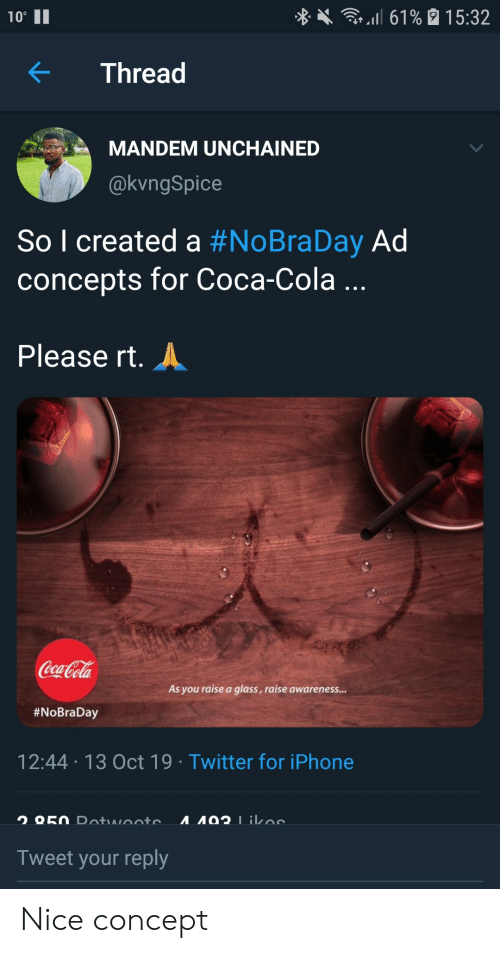 "Coca-Cola: l 61% 15:32  10""  Thread  MANDEM UNCHAINED  @kvngSpice  So l created a #NoBraDay Ad  concepts for Coca-Cola ...  Please rt.  Coca-Cola  As you raise a glass, raise awareness...  #NoBraDay  12:44 13 Oct 19 Twitter for iPhone  A92 1ikoe  O50 Dotwooto  Tweet your reply Nice concept"