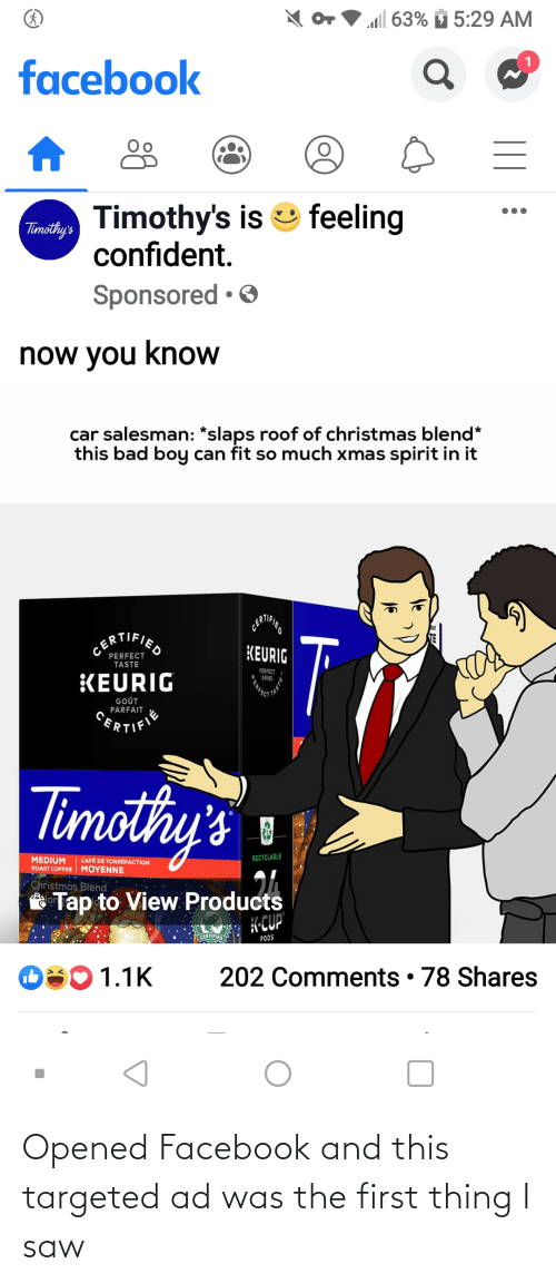 "gout: l 63%  5:29 AM  facebook  Timothy's is e feeling  confident.  Timothy's  Sponsored • O  now you know  car salesman: *slaps roof of christmas blend*  this bad boy can fit so much xmas spirit in it  T  CERTIFIED  KEURIG  PERFECT  TASTE  PERFECT  GRIND  KEURIG  GOÛT  PARFAIT  CERTIFIE  limothy's  RECYCLABLE  MEDIUM  ROAST COFFEE MOYENNE  CAFÉ DE TORRÈFACTION  ""Christmás Blend  Tap to View Products  H-CUP  CERTIFIED  PODS  202 Comments • 78 Shares  O301.1K  