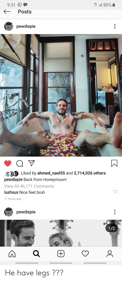 Nice Feet: l 80%  4G  9:31  Posts  pewdiepie  Q V  Liked by ahmed_nael55 and 2,714,026 others  pewdiepie Back from Honeymoon!  View All 46,171 Comments  lushsux Nice feet bruh  11 hours ago  pewdiepie  1/2  (+.  oC He have legs ???