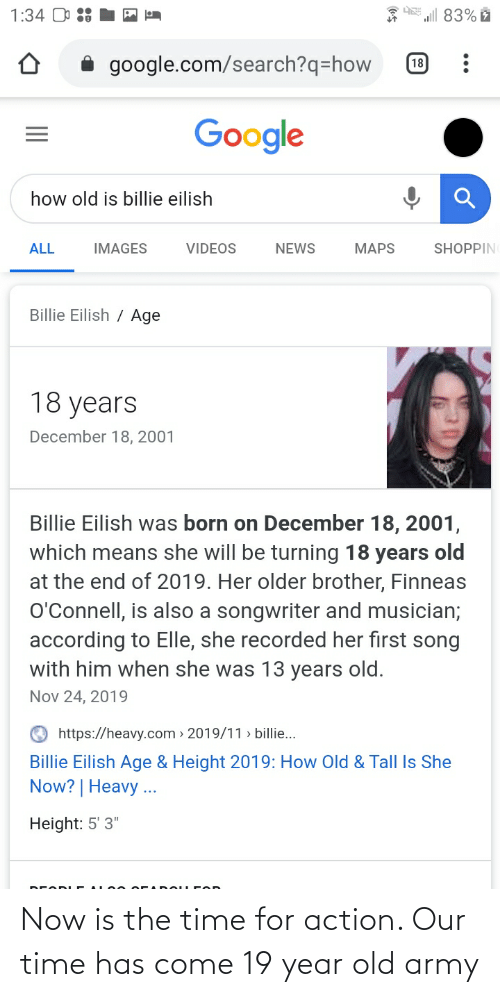 "Age Height: l 83% ž  1:34 O  google.com/search?q=how  18  Google  how old is billie eilish  SHOPPIN  ALL  IMAGES  VIDEOS  NEWS  MAPS  Billie Eilish / Age  18 years  December 18, 2001  Billie Eilish was born on December 18, 2001,  which means she will be turning 18 years old  at the end of 2019. Her older brother, Finneas  O'Connell, is also a songwriter and musician;  according to Elle, she recorded her first song  with him when she was 13 years old.  Nov 24, 2019  https://heavy.com > 2019/11 > billie...  Billie Eilish Age & Height 2019: How Old & Tall Is She  Now? | Heavy ...  Height: 5' 3"" Now is the time for action. Our time has come 19 year old army"