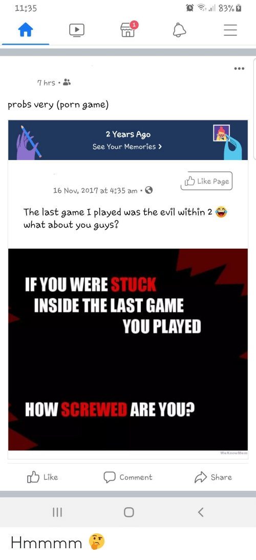 16 Nov: l 83%  11335  1  7 hrs  probs very (porn game)  2 Years Ago  See Your Memories >  Like Page  16 Nov. 2017 at 4835 am  The last game I played was the evil within 2  what about you guys?  IF YOU WERE STUCK  INSIDE THE LAST GAME  YOU PLAYED  HOW SCREWED ARE YOU?  We Know Mem  Like  Share  Comment  11 Hmmmm 🤔