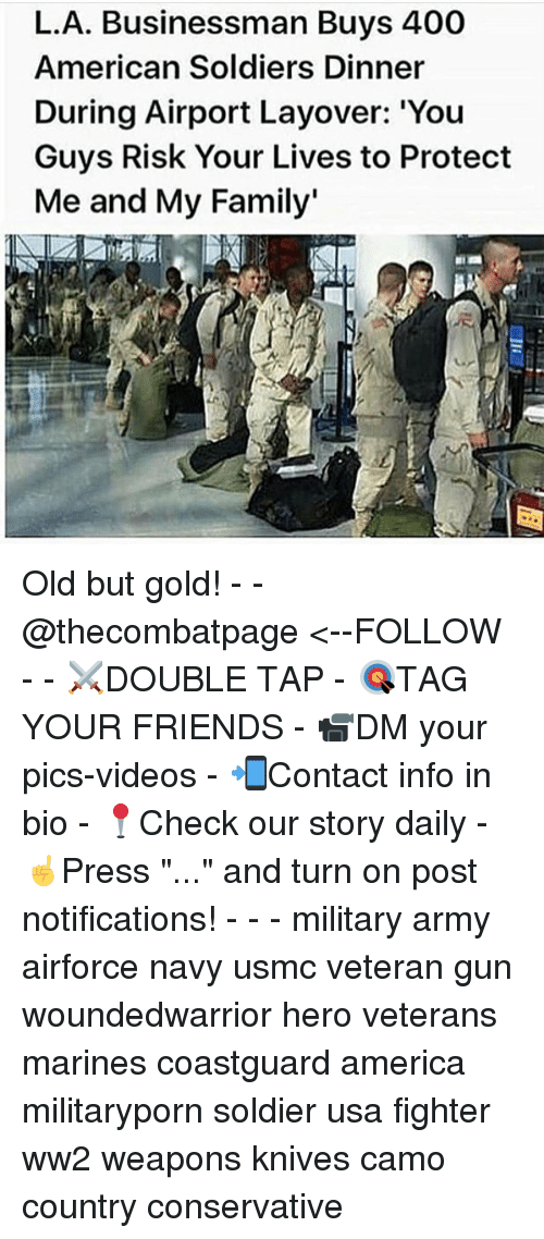 "America, Family, and Friends: L.A. Businessman Buys 400  American Soldiers Dinner  During Airport Layover: 'You  Guys Risk Your Lives to Protect  Me and My Family' Old but gold! - - @thecombatpage <--FOLLOW - - ⚔️DOUBLE TAP - 🎯TAG YOUR FRIENDS - 📹DM your pics-videos - 📲Contact info in bio - 📍Check our story daily - ☝️Press ""..."" and turn on post notifications! - - - military army airforce navy usmc veteran gun woundedwarrior hero veterans marines coastguard america militaryporn soldier usa fighter ww2 weapons knives camo country conservative"