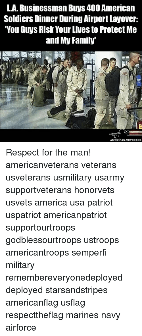 "America, Family, and Memes: L.A. Businessman Buys400 American  Soldiers Dinner During AirportLayover:  ""You Guys Risk Your Lives to Protect Me  and My Family  AMERICAN VETERANS Respect for the man! americanveterans veterans usveterans usmilitary usarmy supportveterans honorvets usvets america usa patriot uspatriot americanpatriot supportourtroops godblessourtroops ustroops americantroops semperfi military remembereveryonedeployed deployed starsandstripes americanflag usflag respecttheflag marines navy airforce"