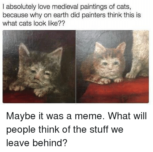 Cats, Love, and Meme: l absolutely love medieval paintings of cats,  because why on earth did painters think this is  what cats look like?? Maybe it was a meme. What will people think of the stuff we leave behind?